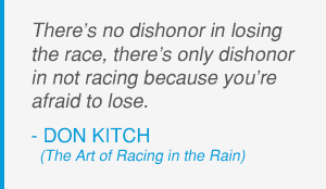 There's no dishonor in losing the race, there's only dishonor in not racing because you're afraid to lose