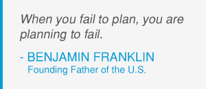 Ben Franklin - When you fail to plan you are planning to fail