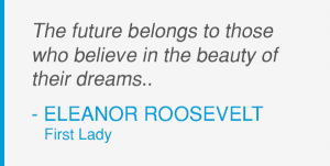 Eleanor Roosevelt - The future belongs to those who believe in the beauty of their dreams